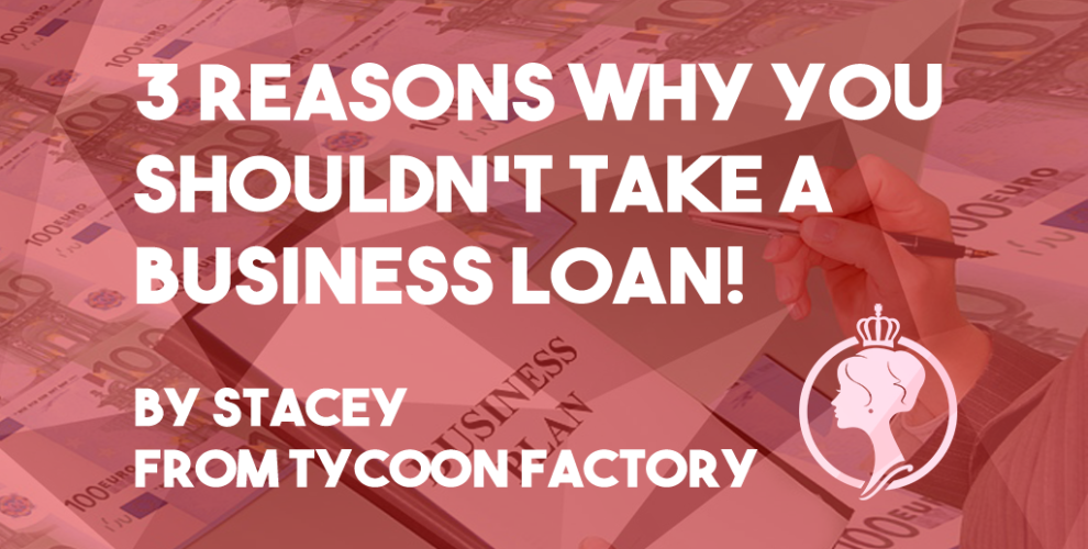 Taking a business loan is a bad idea